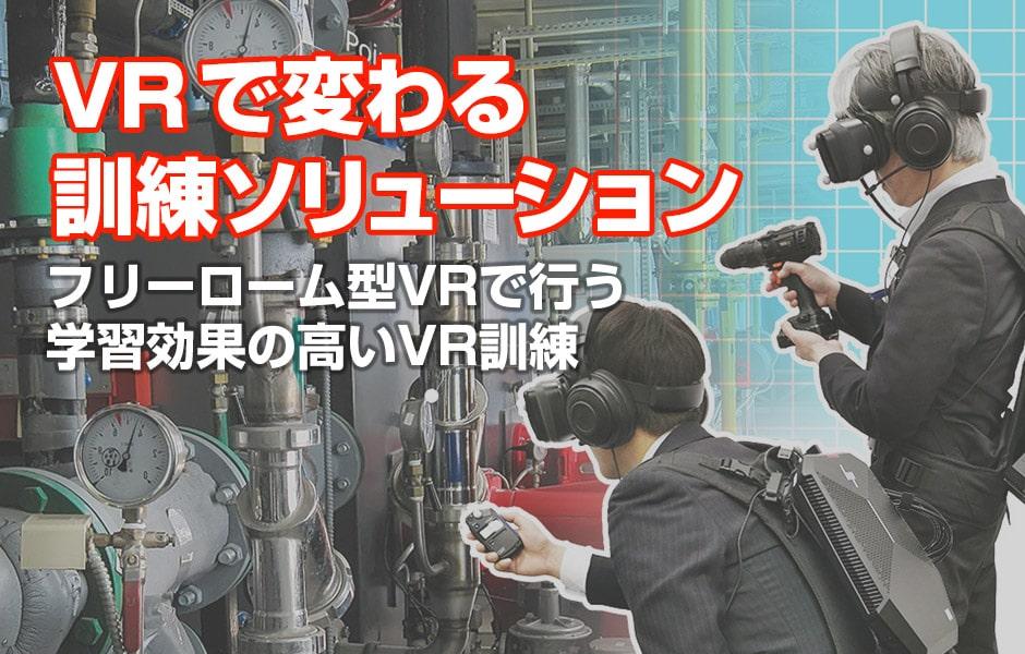 VRで変わる 訓練ソリューション フリーローム型VRで行う 学習効果の高いVR訓練